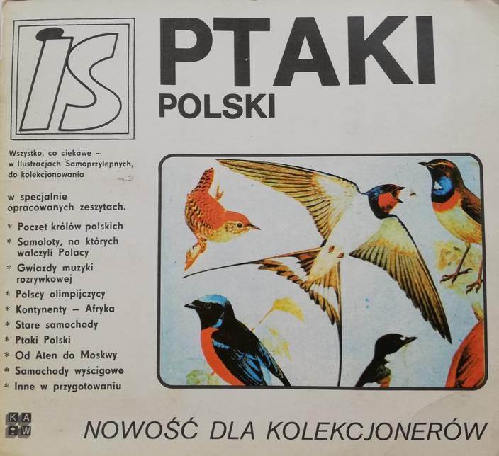 """The photograph presents a title page of an archival sticker album. The page is white, the inscriptions are black and there is a colourful illustration featuring various bird species. At the top of the page there is an inscription in bold: """"Birds of Poland"""". On the left top of the page there is a logo of the publishing house – an """"IS"""" inscription set in a double square frame. On the left side there is a description: All interesting things on stickers for collecting in special albums. Kings of Poland. Aeroplanes on Which the Poles Used to Fight. Pop Stars. Polish Olympic Champions. Continents – Africa. Vintage Cars. Birds of Poland. From Athens to Moscow. Racing Cars. Other albums in preparation. Under the illustration with birds there is a large inscription: New for collectors."""
