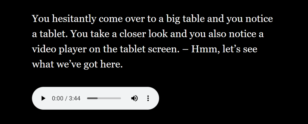 Text: You hesitantly come over to a big table and you notice a tablet. You take a closer look and you also notice avideo player on the tablet screen. -Hmm, let`s see what we`ve got here. It is possible to play the sound using a special button.