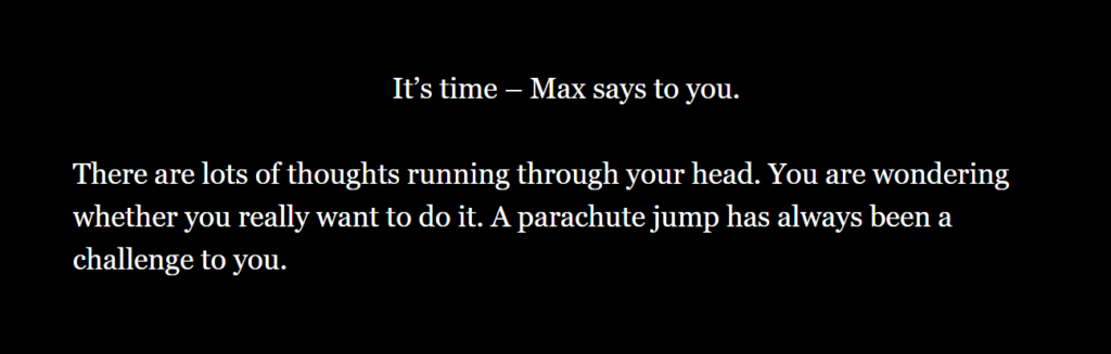 """(align: """"=><="""")[It's time – Max says to you.] There are lots of thoughts running through your head. You are wondering whether you really want to do it. A parachute jump has always been a challenge to you."""