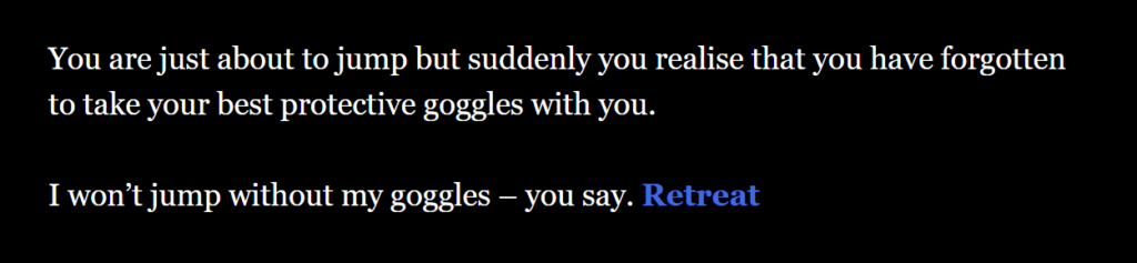 """You are just about to jump but suddenly you realise that you have forgotten to take your best protective goggles with you. I won't jump without my goggles – you say. (link-undo: """"Retreat""""). Plain text is white, decisions are blue, the background is black."""